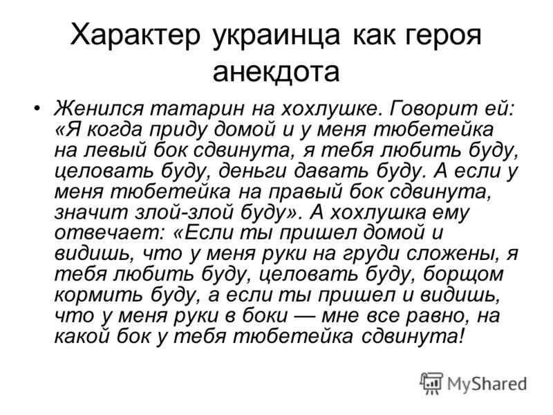 Характер украинца как героя анекдота Женился татарин на хохлушке. Говорит ей: «Я когда приду домой и у меня тюбетейка на левый бок сдвинута, я тебя любить буду, целовать буду, деньги давать буду. А если у меня тюбетейка на правый бок сдвинута, значит