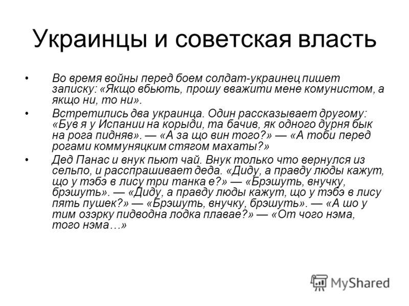 Украинцы и советская власть Во время войны перед боем солдат-украинец пишет записку: «Якщо вбьють, прошу вважити мене комунистом, а якщо ни, то ни». Встретились два украинца. Один рассказывает другому: «Був я у Испании на корыди, та бачив, як одного