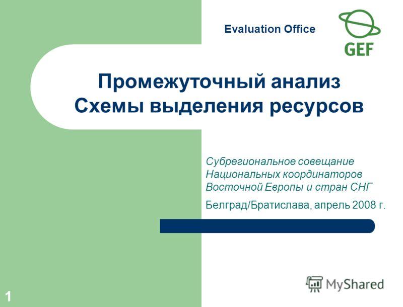 Evaluation Office 1 Промежуточный анализ Схемы выделения ресурсов Субрегиональное совещание Национальных координаторов Восточной Европы и стран СНГ Белград/Братислава, апрель 2008 г.
