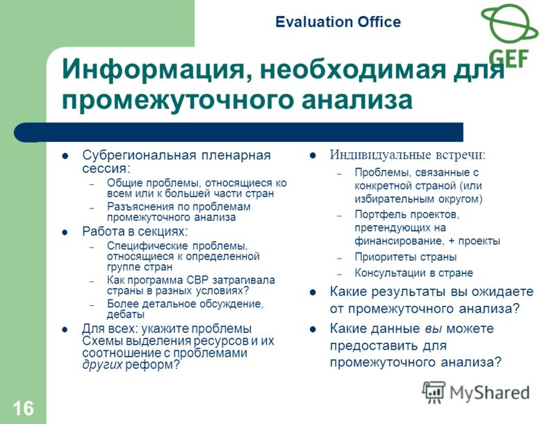 Evaluation Office 16 Информация, необходимая для промежуточного анализа Субрегиональная пленарная сессия: – Общие проблемы, относящиеся ко всем или к большей части стран – Разъяснения по проблемам промежуточного анализа Работа в секциях: – Специфичес