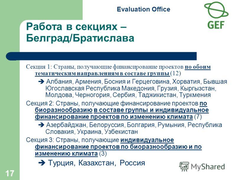 Evaluation Office 17 Работа в секциях – Белград/Братислава Секция 1: Страны, получающие финансирование проектов по обоим тематическим направлениям в составе группы (12) Албания, Армения, Босния и Герцеговина, Хорватия, Бывшая Югославская Республика М