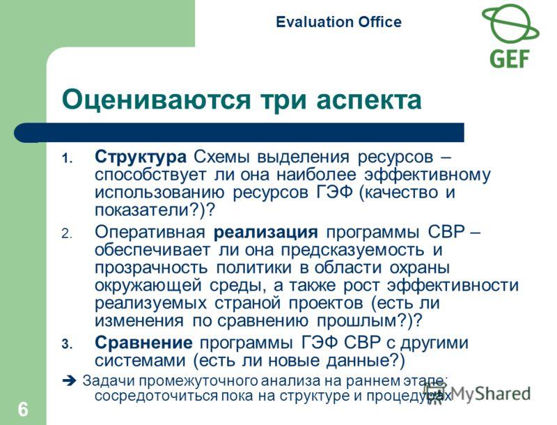 Evaluation Office 6 Оцениваются три аспекта 1. Структура Схемы выделения ресурсов – способствует ли она наиболее эффективному использованию ресурсов ГЭФ (качество и показатели?)? 2. Оперативная реализация программы СВР – обеспечивает ли она предсказу