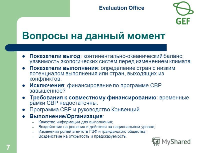 Evaluation Office 7 Вопросы на данный момент Показатели выгод: континентально-океанический баланс; уязвимость экологических систем перед изменением климата. Показатели выполнения: определение стран с низким потенциалом выполнения или стран, выходящих