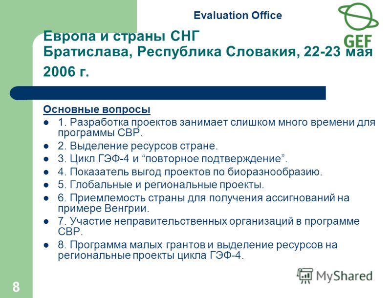Evaluation Office 8 Европа и страны СНГ Братислава, Республика Словакия, 22-23 мая 2006 г. Основные вопросы 1. Разработка проектов занимает слишком много времени для программы СВР. 2. Выделение ресурсов стране. 3. Цикл ГЭФ-4 и повторное подтверждение