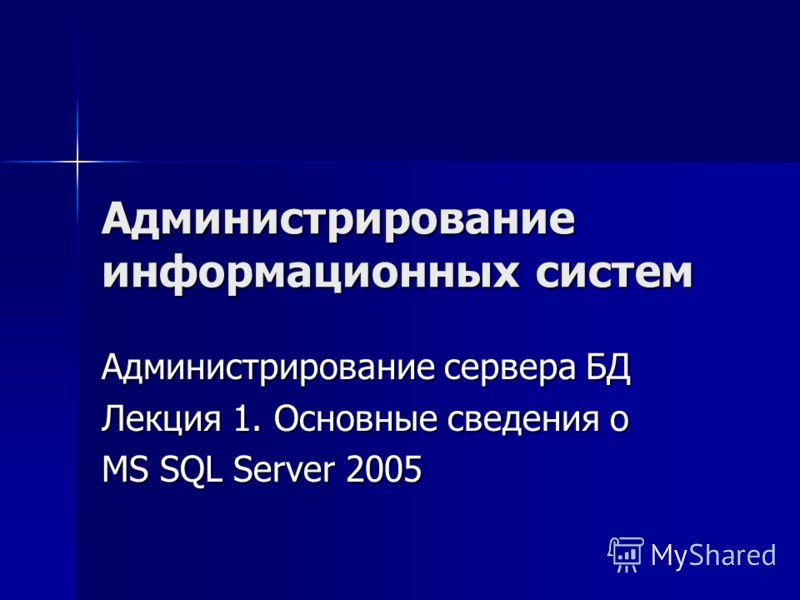 Администрирование информационных систем Администрирование сервера БД Лекция 1. Основные сведения о MS SQL Server 2005