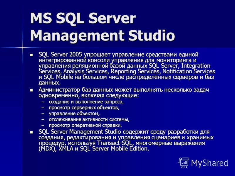 MS SQL Server Management Studio SQL Server 2005 упрощает управление средствами единой интегрированной консоли управления для мониторинга и управления реляционной базой данных SQL Server, Integration Services, Analysis Services, Reporting Services, No
