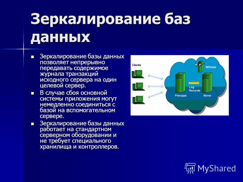 Зеркалирование баз данных Зеркалирование базы данных позволяет непрерывно передавать содержимое журнала транзакций исходного сервера на один целевой сервер. Зеркалирование базы данных позволяет непрерывно передавать содержимое журнала транзакций исхо