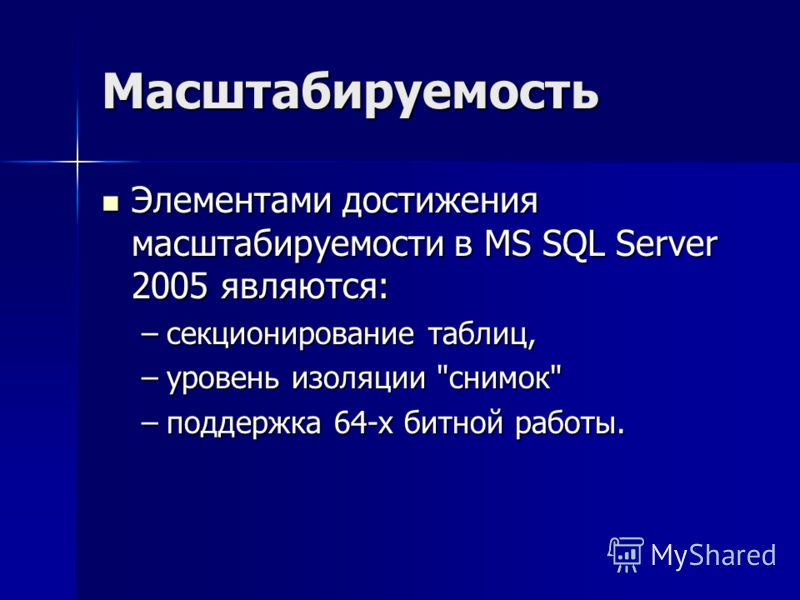 Масштабируемость Элементами достижения масштабируемости в MS SQL Server 2005 являются: Элементами достижения масштабируемости в MS SQL Server 2005 являются: –секционирование таблиц, –уровень изоляции снимок –поддержка 64-х битной работы.