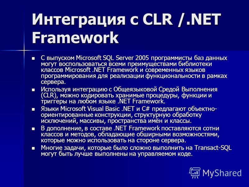 Интеграция с CLR /.NET Framework С выпуском Microsoft SQL Server 2005 программисты баз данных могут воспользоваться всеми преимуществами библиотеки классов Microsoft.NET Framework и современных языков программирования для реализации функциональности