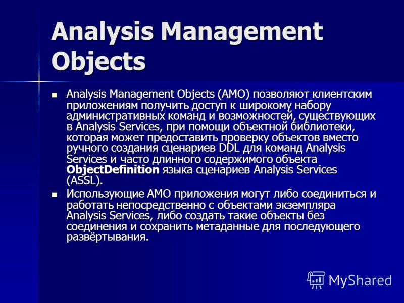 Analysis Management Objects Analysis Management Objects (AMO) позволяют клиентским приложениям получить доступ к широкому набору административных команд и возможностей, существующих в Analysis Services, при помощи объектной библиотеки, которая может