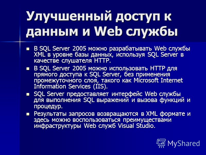 Улучшенный доступ к данным и Web службы В SQL Server 2005 можно разрабатывать Web службы XML в уровне базы данных, используя SQL Server в качестве слушателя HTTP. В SQL Server 2005 можно разрабатывать Web службы XML в уровне базы данных, используя SQ