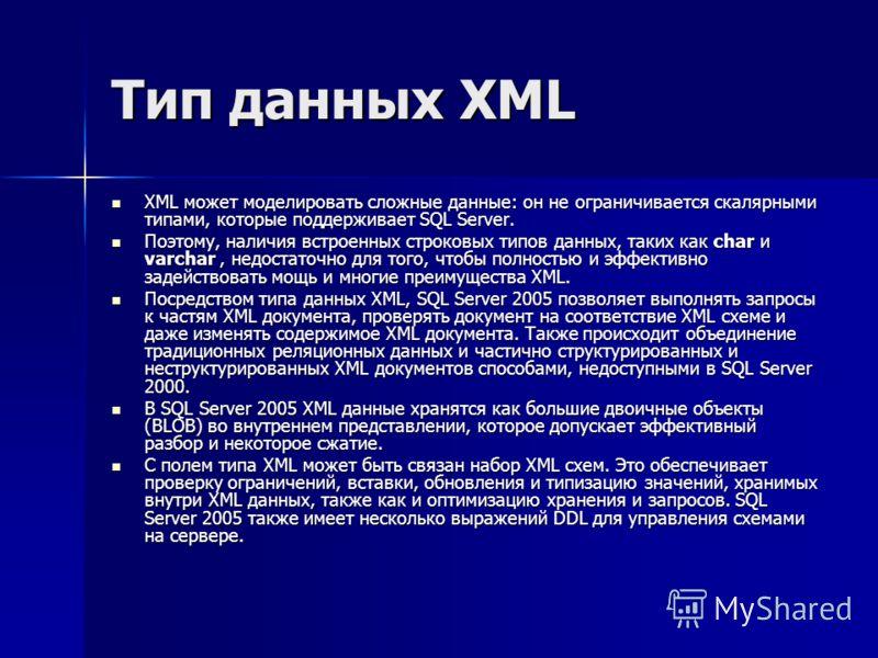 Тип данных XML XML может моделировать сложные данные: он не ограничивается скалярными типами, которые поддерживает SQL Server. XML может моделировать сложные данные: он не ограничивается скалярными типами, которые поддерживает SQL Server. Поэтому, на
