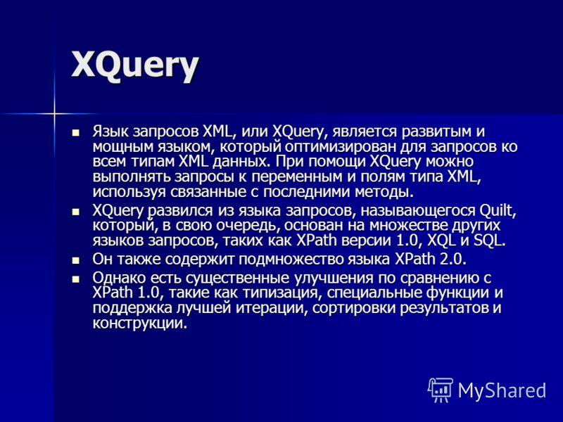 XQuery Язык запросов XML, или XQuery, является развитым и мощным языком, который оптимизирован для запросов ко всем типам XML данных. При помощи XQuery можно выполнять запросы к переменным и полям типа XML, используя связанные с последними методы. Яз
