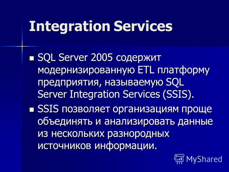 Integration Services SQL Server 2005 содержит модернизированную ETL платформу предприятия, называемую SQL Server Integration Services (SSIS). SQL Server 2005 содержит модернизированную ETL платформу предприятия, называемую SQL Server Integration Serv