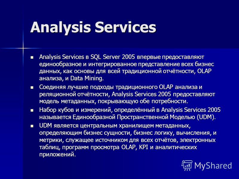 Analysis Services Analysis Services в SQL Server 2005 впервые предоставляют единообразное и интегрированное представление всех бизнес данных, как основы для всей традиционной отчётности, OLAP анализа, и Data Mining. Analysis Services в SQL Server 200