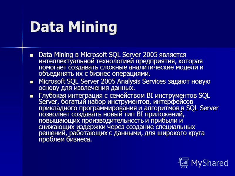 Data Mining Data Mining в Microsoft SQL Server 2005 является интеллектуальной технологией предприятия, которая помогает создавать сложные аналитические модели и объединять их с бизнес операциями. Data Mining в Microsoft SQL Server 2005 является интел