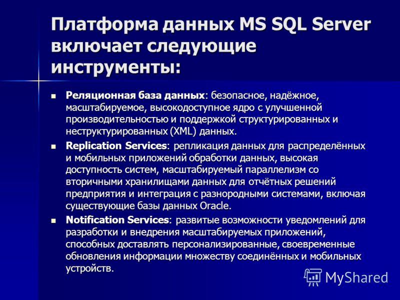 Платформа данных MS SQL Server включает следующие инструменты: Реляционная база данных: безопасное, надёжное, масштабируемое, высокодоступное ядро с улучшенной производительностью и поддержкой структурированных и неструктурированных (XML) данных. Рел