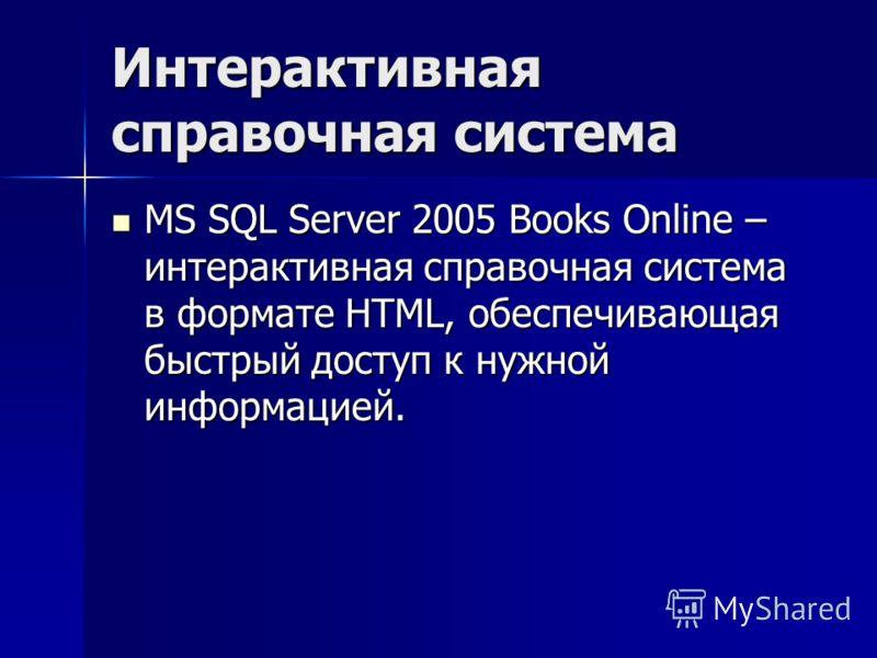 Интерактивная справочная система MS SQL Server 2005 Books Online – интерактивная справочная система в формате HTML, обеспечивающая быстрый доступ к нужной информацией. MS SQL Server 2005 Books Online – интерактивная справочная система в формате HTML,