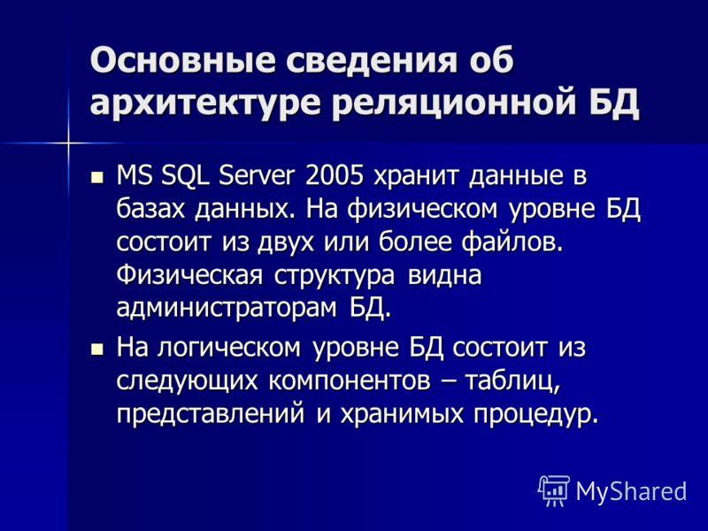 Основные сведения об архитектуре реляционной БД MS SQL Server 2005 хранит данные в базах данных. На физическом уровне БД состоит из двух или более файлов. Физическая структура видна администраторам БД. MS SQL Server 2005 хранит данные в базах данных.