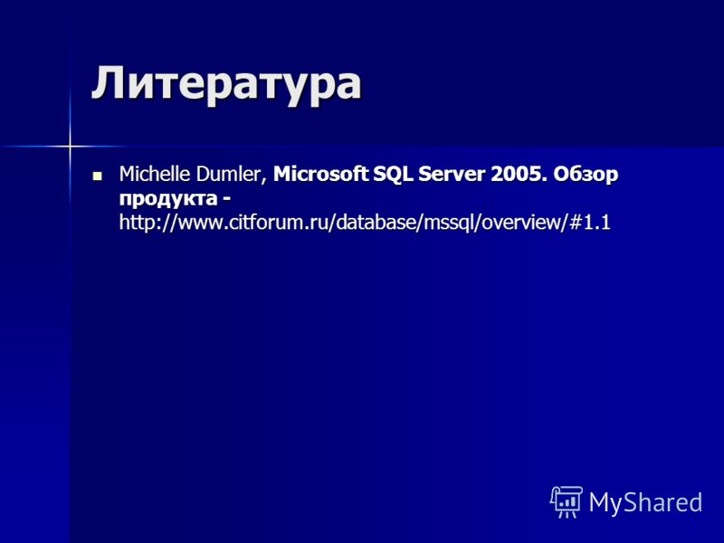 Литература Michelle Dumler, Microsoft SQL Server 2005. Обзор продукта - http://www.citforum.ru/database/mssql/overview/#1.1 Michelle Dumler, Microsoft SQL Server 2005. Обзор продукта - http://www.citforum.ru/database/mssql/overview/#1.1