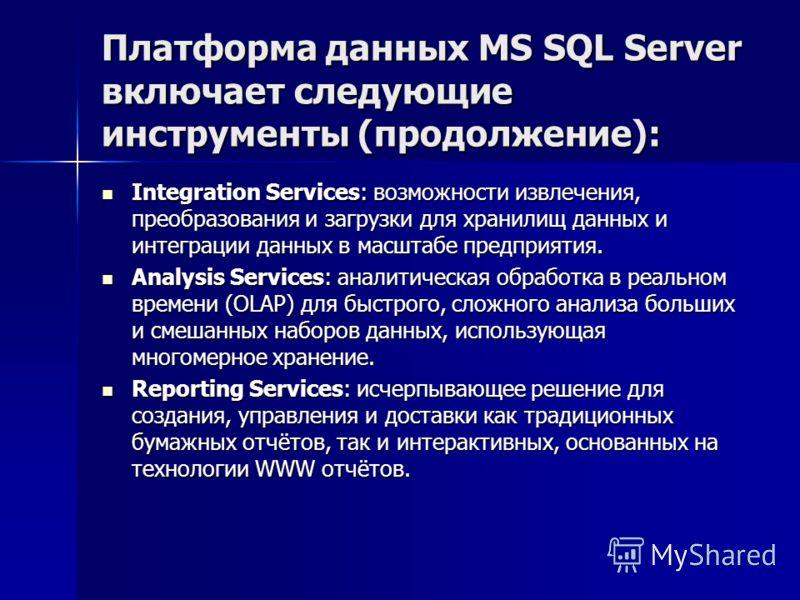Платформа данных MS SQL Server включает следующие инструменты (продолжение): Integration Services: возможности извлечения, преобразования и загрузки для хранилищ данных и интеграции данных в масштабе предприятия. Integration Services: возможности изв