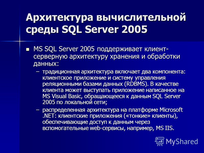 Архитектура вычислительной среды SQL Server 2005 MS SQL Server 2005 поддерживает клиент- серверную архитектуру хранения и обработки данных: MS SQL Server 2005 поддерживает клиент- серверную архитектуру хранения и обработки данных: –традиционная архит