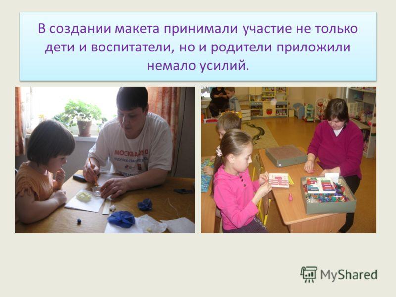 В создании макета принимали участие не только дети и воспитатели, но и родители приложили немало усилий.