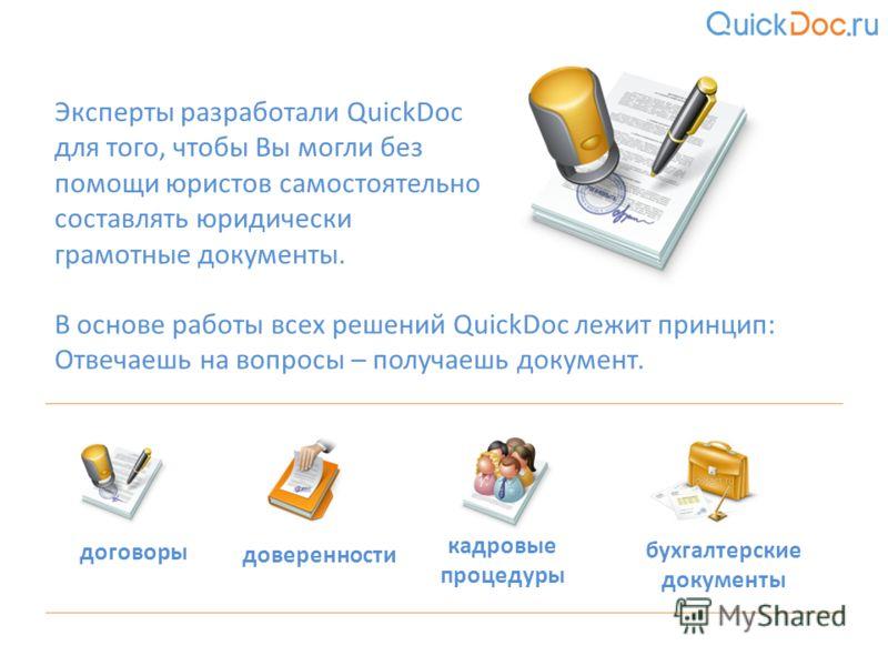 Эксперты разработали QuickDoc для того, чтобы Вы могли без помощи юристов самостоятельно составлять юридически грамотные документы. В основе работы всех решений QuickDoc лежит принцип: Отвечаешь на вопросы – получаешь документ. договоры доверенности