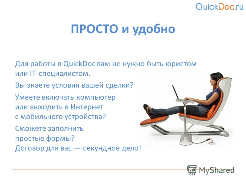 Для работы в QuickDoc вам не нужно быть юристом или IT-специалистом. Вы знаете условия вашей сделки? Умеете включать компьютер или выходить в Интернет с мобильного устройства? Сможете заполнить простые формы? Договор для вас секундное дело! ПРОСТО и