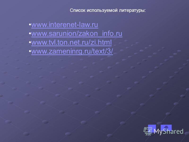 Список используемой литературы: www.interenet-law.ru www.sarunion/zakon_info.ruwww.sarunion/zakon_info.ru www.tvl.ton.net.ru/zi.htmlwww.tvl.ton.net.ru/zi.html www.zameninrg.ru/text/3/