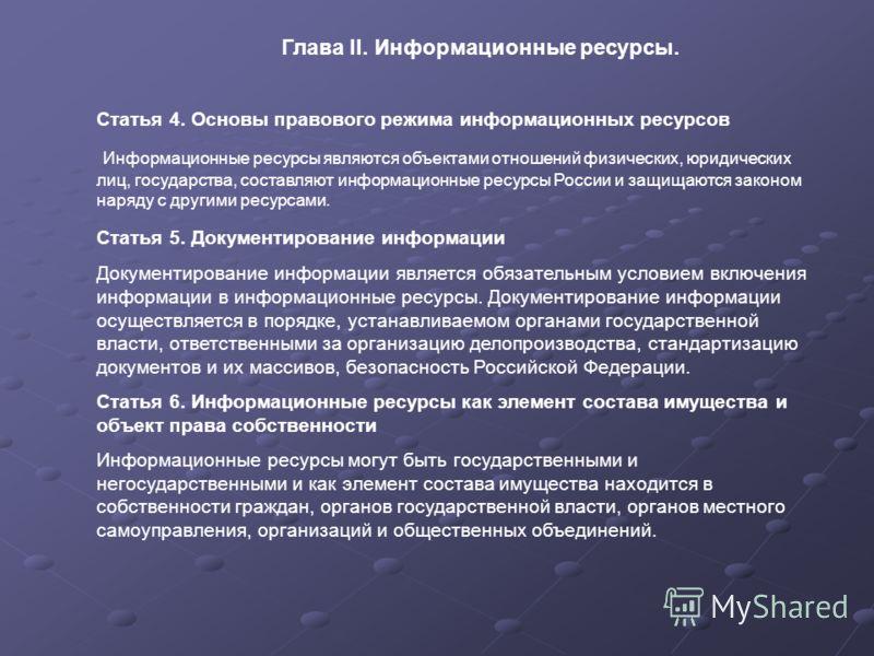 Глава II. Информационные ресурсы. Статья 4. Основы правового режима информационных ресурсов Информационные ресурсы являются объектами отношений физических, юридических лиц, государства, составляют информационные ресурсы России и защищаются законом на