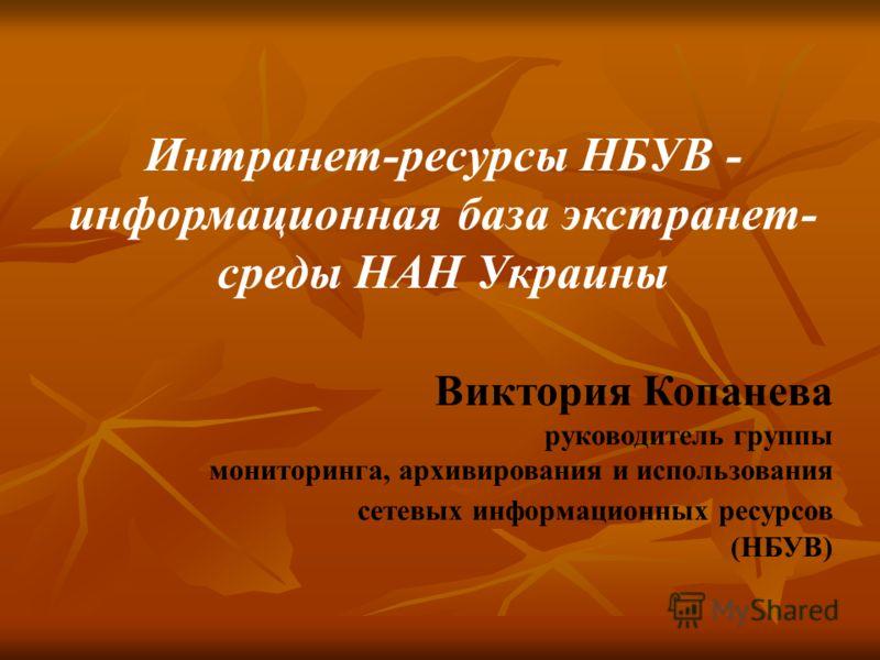 Интранет-ресурсы НБУВ - информационная база экстранет- среды НАН Украины Виктория Копанева руководитель группы мониторинга, архивирования и использования сетевых информационных ресурсов (НБУВ)