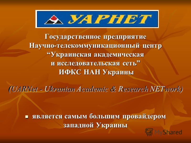 Государственное предприятие Научно-телекоммуникационный центр Украинская академическая и исследовательская сеть ИФКС НАН Украины ИФКС НАН Украины ( UARNet - Ukranian Academic & Research NETwork) является самым большим провайдером является самым больш