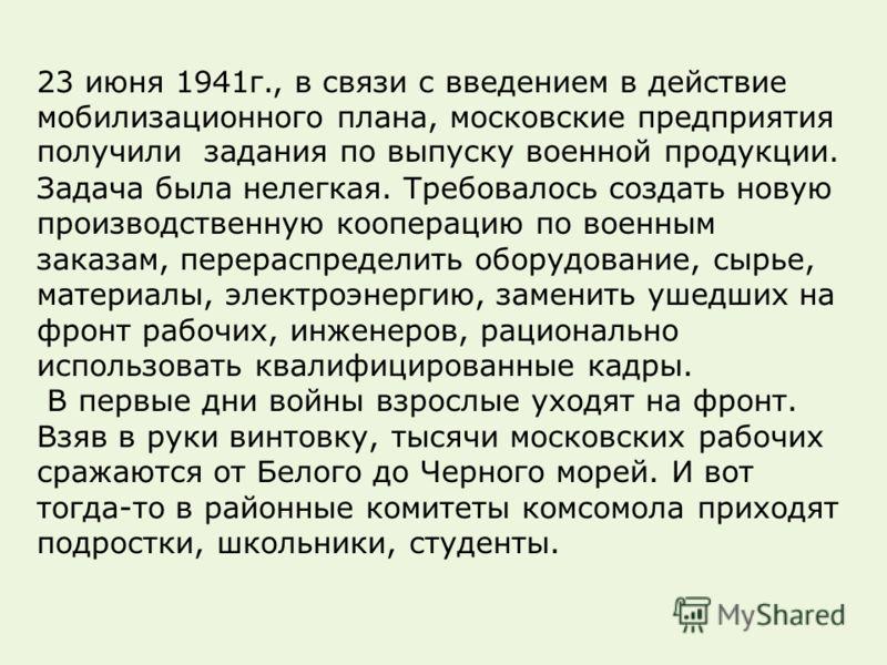 23 июня 1941 г., в связи с введением в действие мобилизационного плана, московские предприятия получили задания по выпуску военной продукции. Задача была нелегкая. Требовалось создать новую производственную кооперацию по военным заказам, перераспреде
