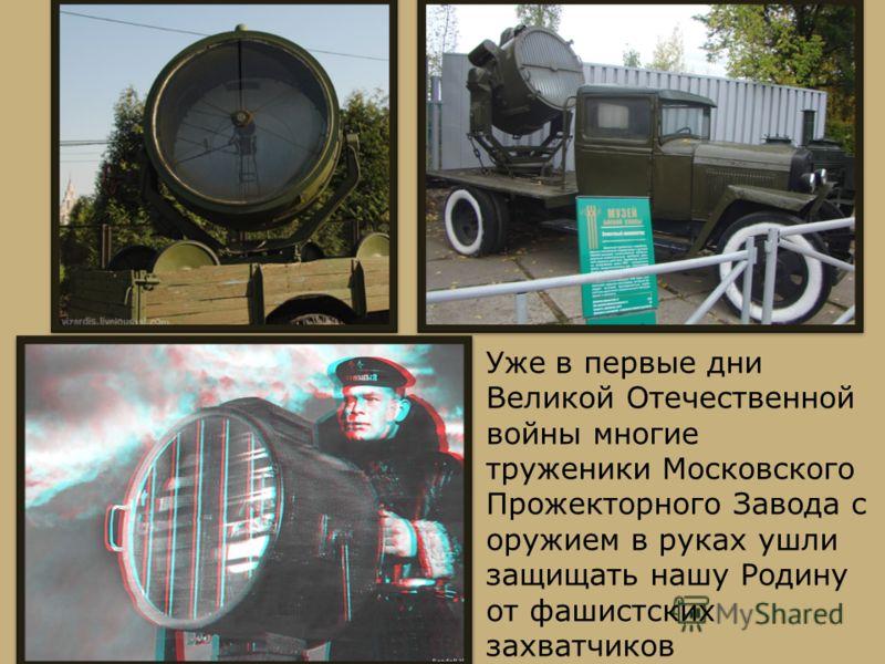 Уже в первые дни Великой Отечественной войны многие труженики Московского Прожекторного Завода с оружием в руках ушли защищать нашу Родину от фашистских захватчиков