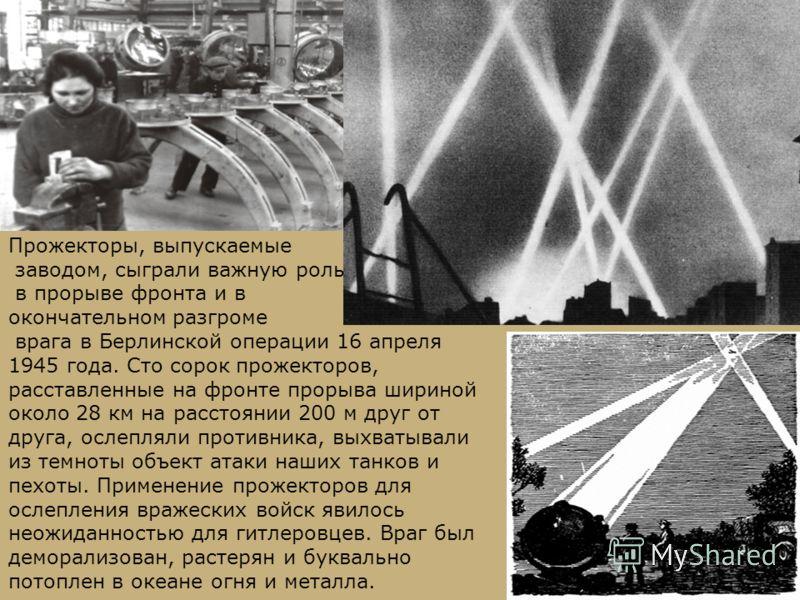 Прожекторы, выпускаемые заводом, сыграли важную роль в прорыве фронта и в окончательном разгроме врага в Берлинской операции 16 апреля 1945 года. Сто сорок прожекторов, расставленные на фронте прорыва шириной около 28 км на расстоянии 200 м друг от д