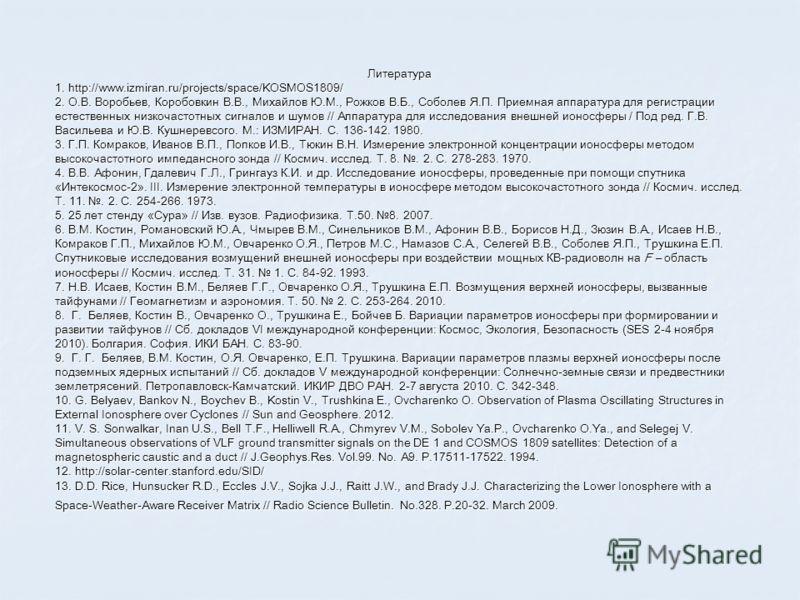 Литература 1. http://www.izmiran.ru/projects/space/KOSMOS1809/ 2. О.В. Воробьев, Коробовкин В.В., Михайлов Ю.М., Рожков В.Б., Соболев Я.П. Приемная аппаратура для регистрации естественных низкочастотных сигналов и шумов // Аппаратура для исследования