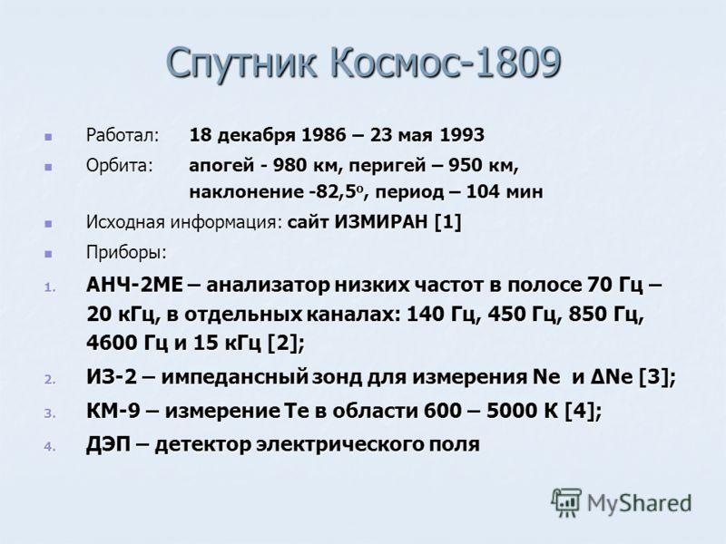 Спутник Космос-1809 Работал: 18 декабря 1986 – 23 мая 1993 Работал: 18 декабря 1986 – 23 мая 1993 Орбита:апогей - 980 км, перигей – 950 км, наклонение -82,5 о, период – 104 мин Орбита:апогей - 980 км, перигей – 950 км, наклонение -82,5 о, период – 10