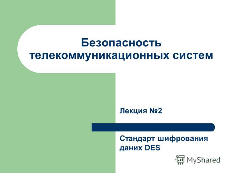 Безопасность телекоммуникационных систем Лекция 2 Стандарт шифрования даних DES