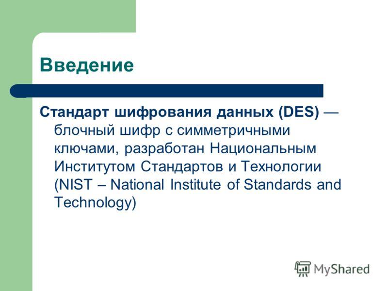 Введение Стандарт шифрования данных (DES) блочный шифр с симметричными ключами, разработан Национальным Институтом Стандартов и Технологии (NIST – National Institute of Standards and Technology)