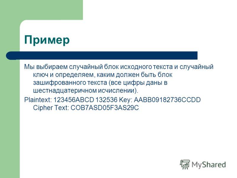 Пример Мы выбираем случайный блок исходного текста и случайный ключ и определяем, каким должен быть блок зашифрованного текста (все цифры даны в шестнадцатеричном исчислении). Plaintext: 123456ABCD 132536 Key: AABB09182736CCDD Cipher Text: COB7ASD05F