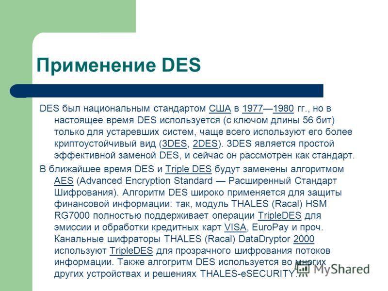 Применение DES DES был национальным стандартом США в 19771980 гг., но в настоящее время DES используется (с ключом длины 56 бит) только для устаревших систем, чаще всего используют его более криптоустойчивый вид (3DES, 2DES). 3DES является простой эф