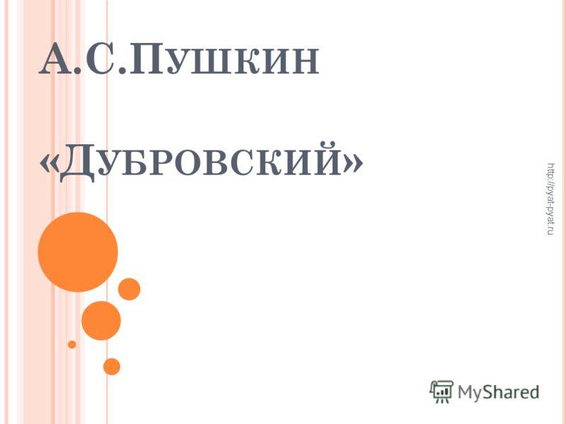 А.С.П УШКИН «Д УБРОВСКИЙ » http://pyat-pyat.ru