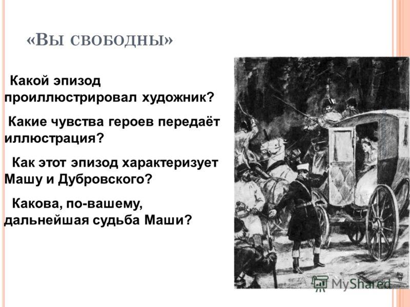 «В Ы СВОБОДНЫ » Какой эпизод проиллюстрировал художник? Какие чувства героев передаёт иллюстрация? Как этот эпизод характеризует Машу и Дубровского? Какова, по-вашему, дальнейшая судьба Маши? http://pyat-pyat.ru