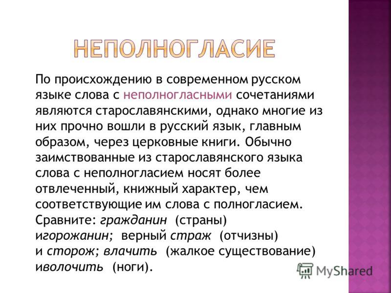 По происхождению в современном русском языке слова с неполногласными сочетаниями являются старославянскими, однако многие из них прочно вошли в русский язык, главным образом, через церковные книги. Обычно заимствованные из старославянского языка слов