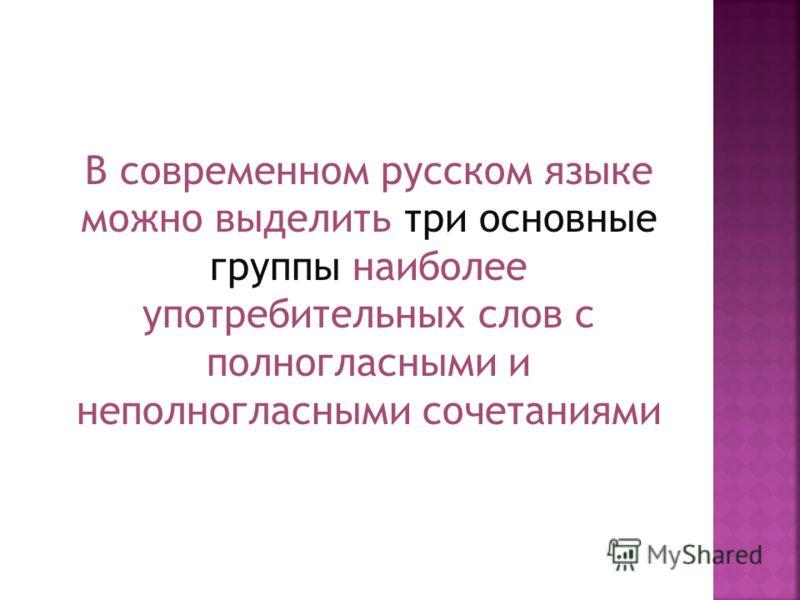В современном русском языке можно выделить три основные группы наиболее употребительных слов с полногласными и неполногласными сочетаниями
