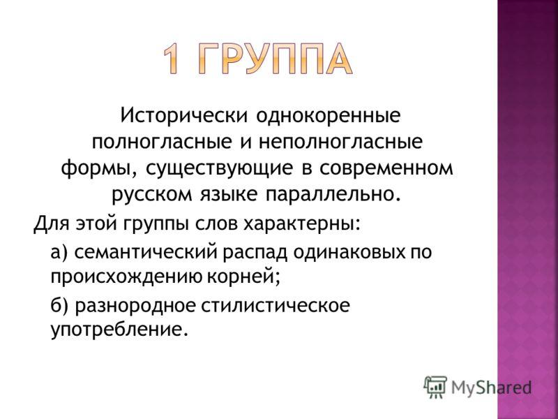 Исторически однокоренные полногласные и неполногласные формы, существующие в современном русском языке параллельно. Для этой группы слов характерны: а) семантический распад одинаковых по происхождению корней; б) разнородное стилистическое употреблени