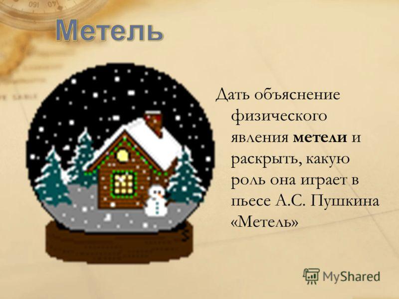 Дать объяснение физического явления метели и раскрыть, какую роль она играет в пьесе А.С. Пушкина «Метель»
