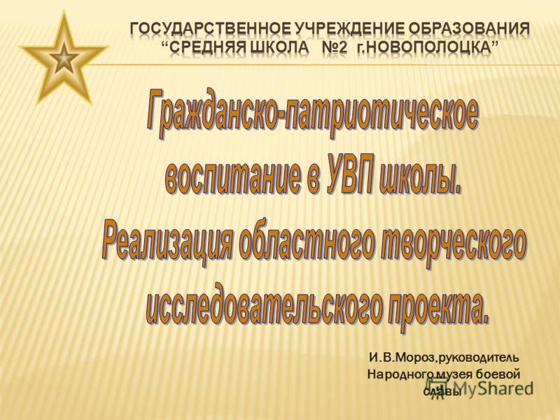 И.В.Мороз,руководитель Народного музея боевой славы