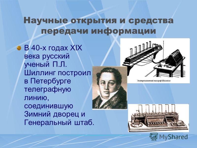 Научные открытия и средства передачи информации В 40-х годах XIX века русский ученый П.Л. Шиллинг построил в Петербурге телеграфную линию, соединившую Зимний дворец и Генеральный штаб.